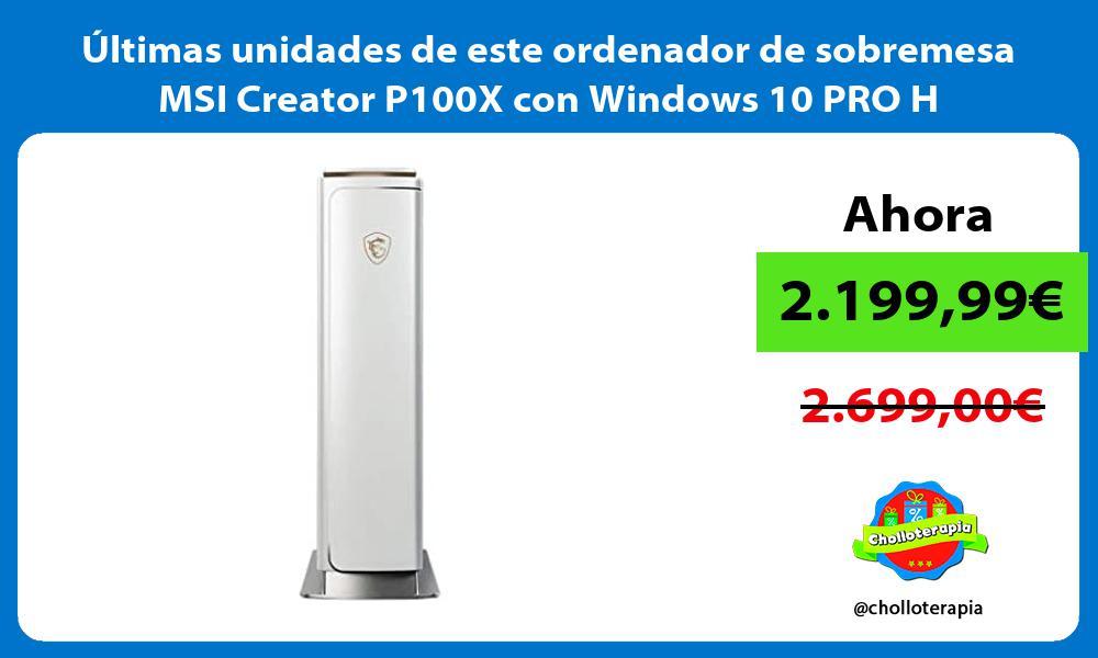 ltimas unidades de este ordenador de sobremesa MSI Creator P100X con Windows 10 PRO H