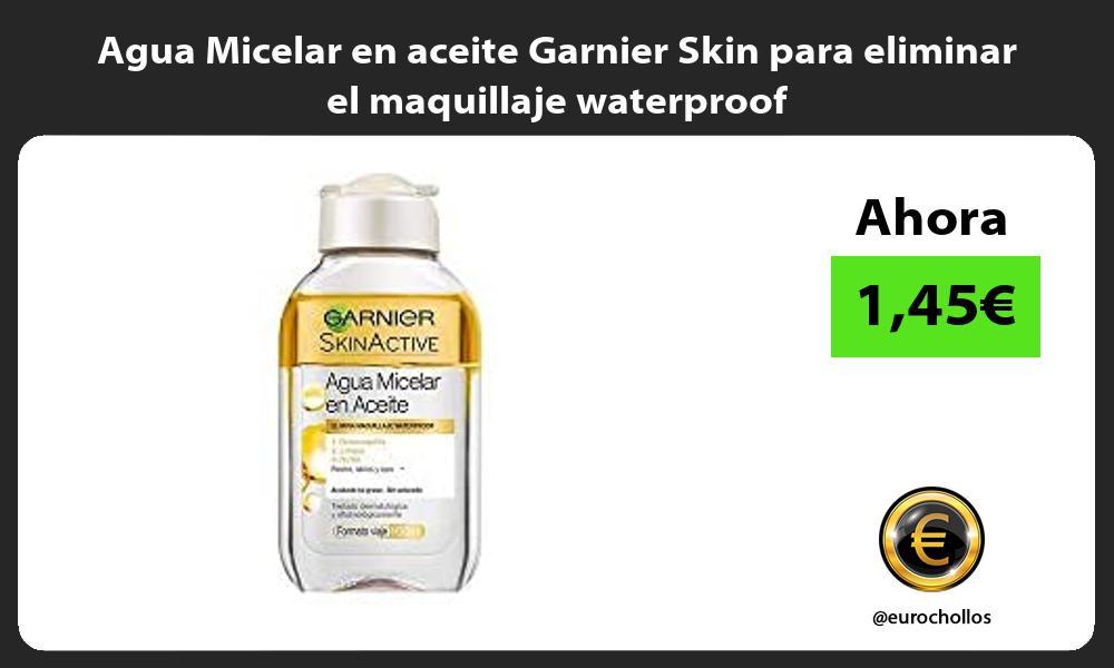 Agua Micelar en aceite Garnier Skin para eliminar el maquillaje waterproof