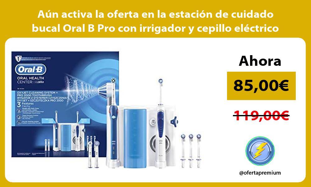 Aun activa la oferta en la estacion de cuidado bucal Oral B Pro con irrigador y cepillo electrico