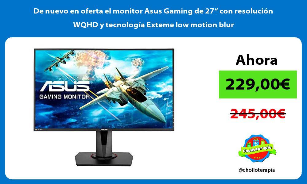 De nuevo en oferta el monitor Asus Gaming de 27 con resolucion WQHD y tecnologia Exteme low motion blur