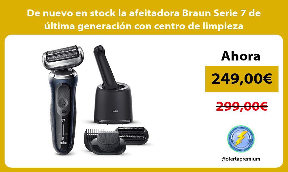 De nuevo en stock la afeitadora Braun Serie 7 de última generación con centro de limpieza