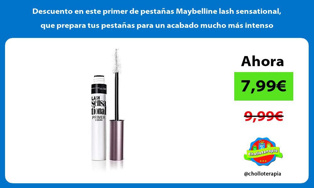 Descuento en este primer de pestanas Maybelline lash sensational que prepara tus pestanas para un acabado mucho mas intenso