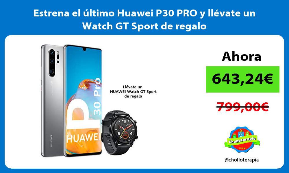 Estrena el ultimo Huawei P30 PRO y llevate un Watch GT Sport de regalo