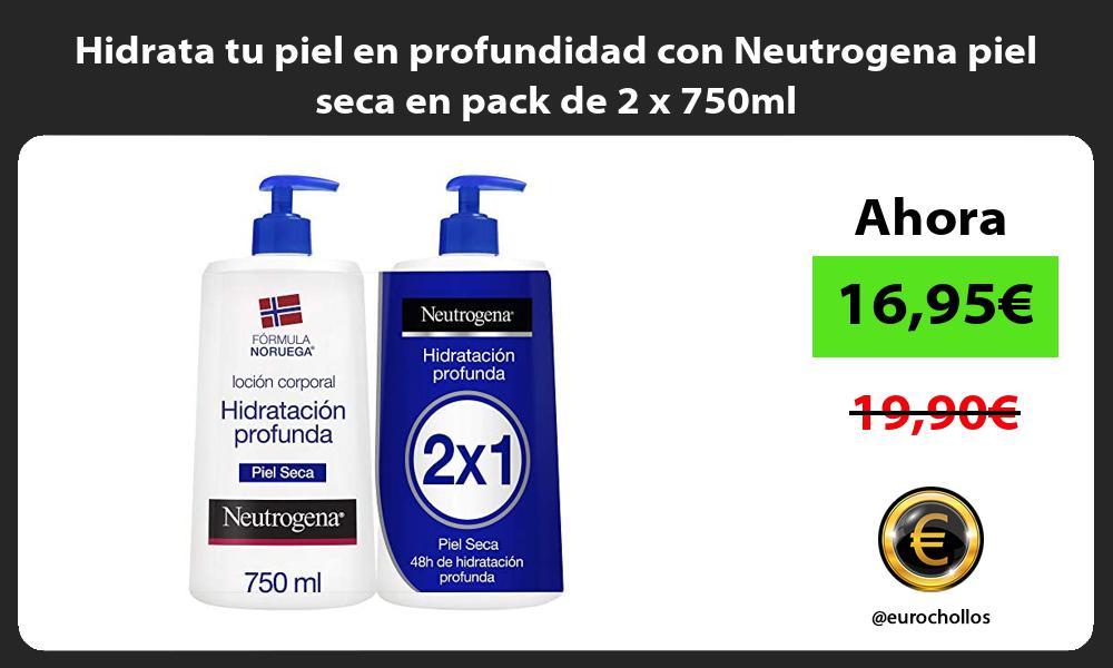 Hidrata tu piel en profundidad con Neutrogena piel seca en pack de 2 x 750ml