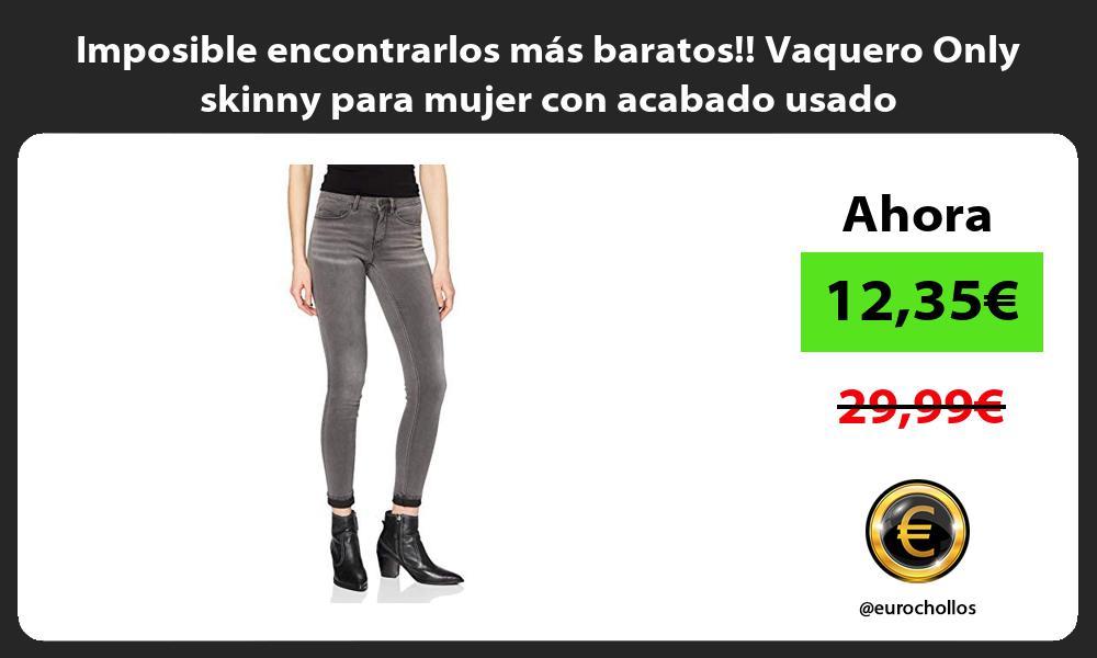 Imposible encontrarlos mas baratos Vaquero Only skinny para mujer con acabado usado