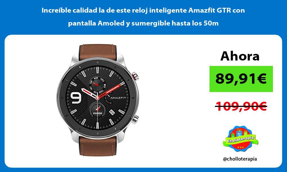 Increible calidad la de este reloj inteligente Amazfit GTR con pantalla Amoled y sumergible hasta los 50m