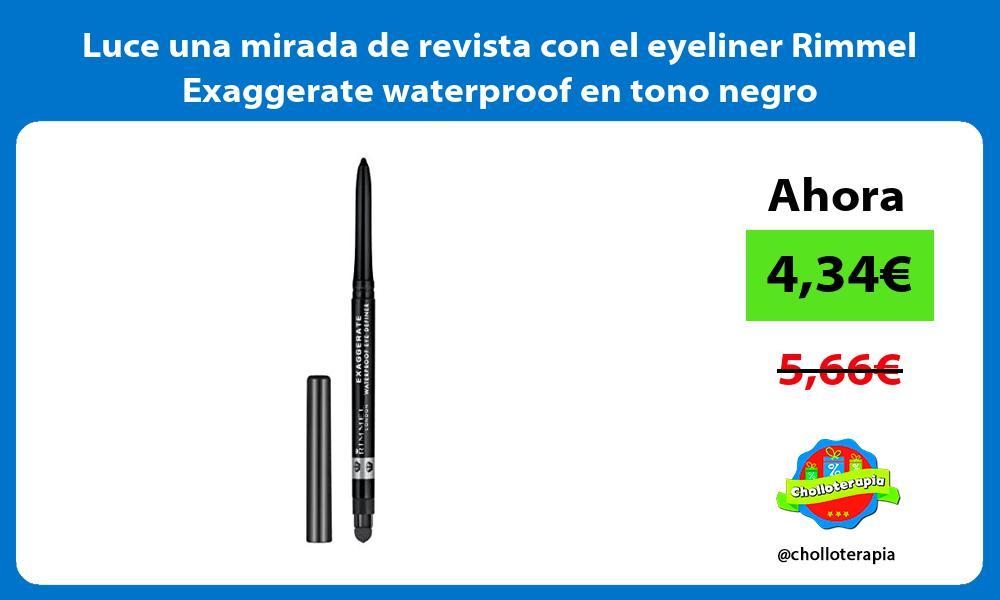 Luce una mirada de revista con el eyeliner Rimmel Exaggerate waterproof en tono negro