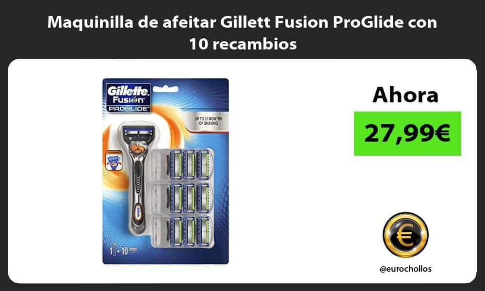Maquinilla de afeitar Gillett Fusion ProGlide con 10 recambios