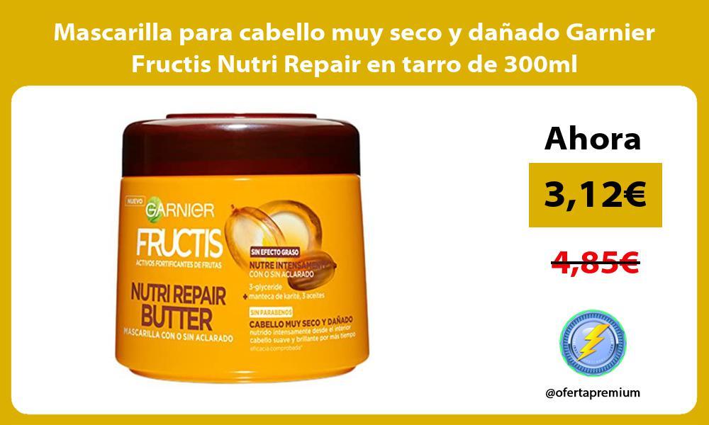 Mascarilla para cabello muy seco y dañado Garnier Fructis Nutri Repair en tarro de 300ml