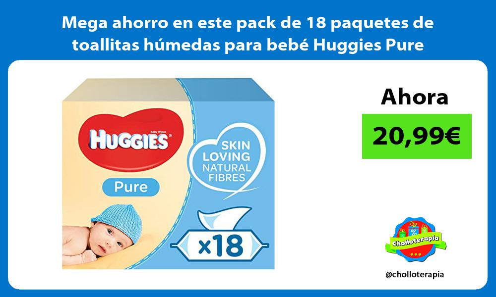 Mega ahorro en este pack de 18 paquetes de toallitas humedas para bebe Huggies Pure