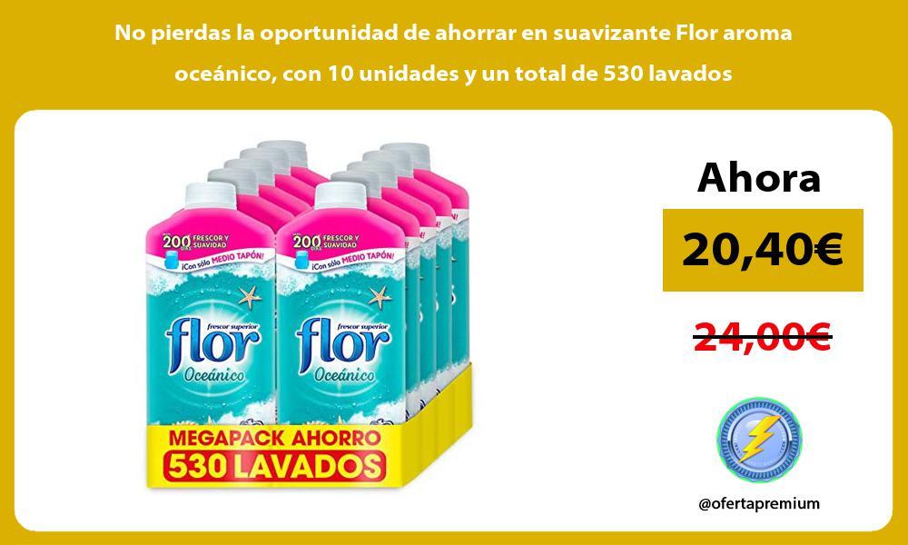 No pierdas la oportunidad de ahorrar en suavizante Flor aroma oceanico con 10 unidades y un total de 530 lavados