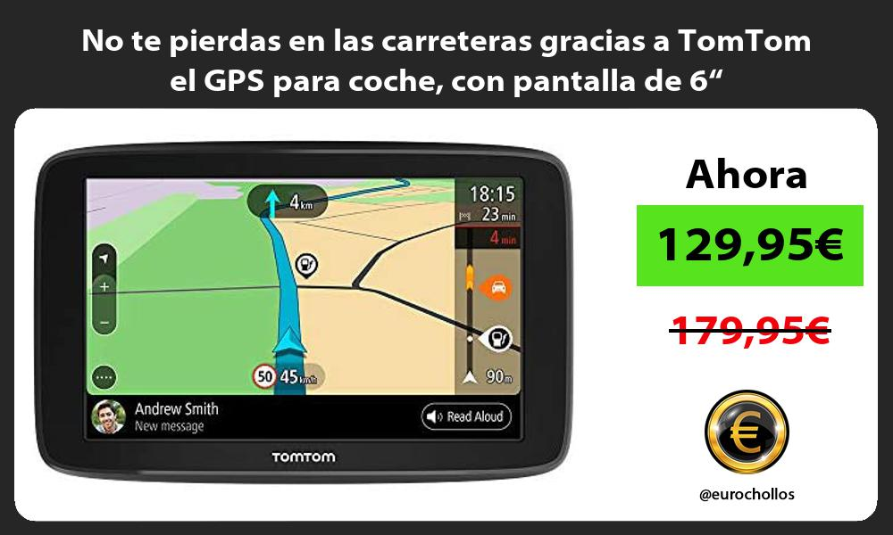 No te pierdas en las carreteras gracias a TomTom el GPS para coche con pantalla de 6
