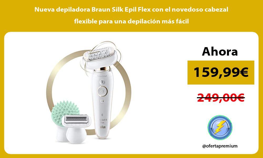Nueva depiladora Braun Silk Epil Flex con el novedoso cabezal flexible para una depilacion mas facil