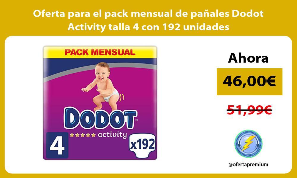 Oferta para el pack mensual de panales Dodot Activity talla 4 con 192 unidades