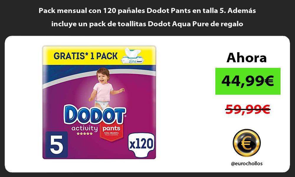 Pack mensual con 120 panales Dodot Pants en talla 5 Ademas incluye un pack de toallitas Dodot Aqua Pure de regalo