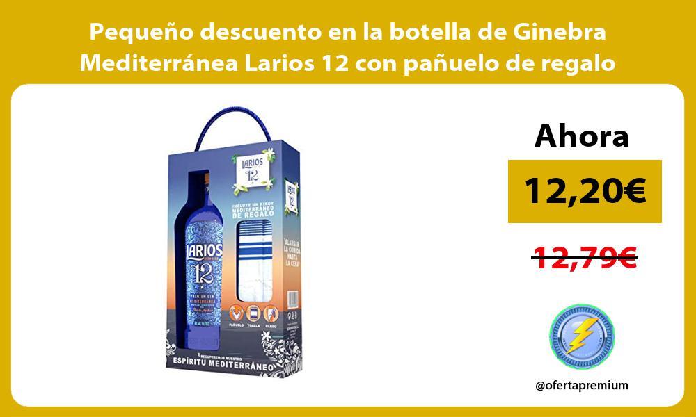 Pequeno descuento en la botella de Ginebra Mediterranea Larios 12 con panuelo de regalo