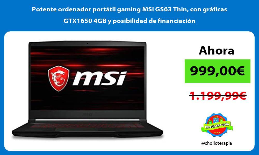 Potente ordenador portatil gaming MSI GS63 Thin con graficas GTX1650 4GB y posibilidad de financiacion
