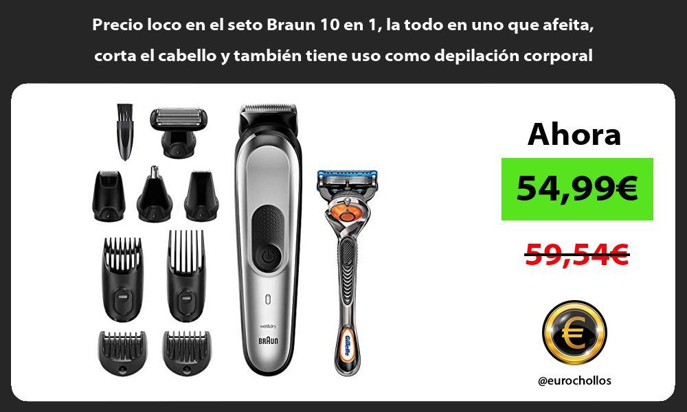 Precio loco en el seto Braun 10 en 1 la todo en uno que afeita corta el cabello y tambien tiene uso como depilacion corporal