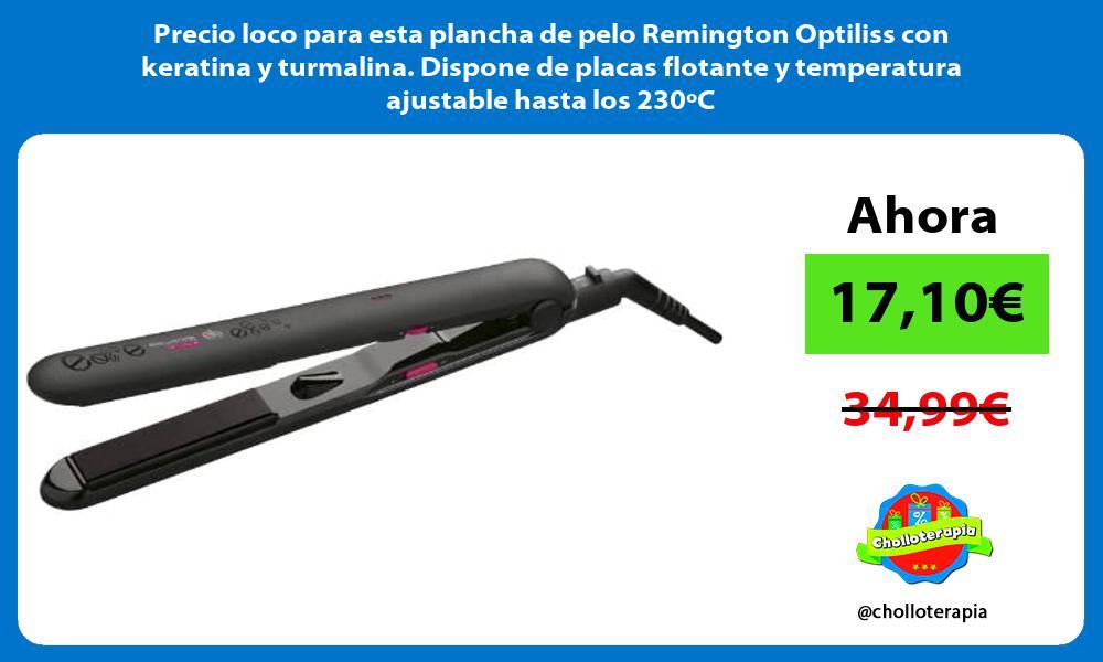 Precio loco para esta plancha de pelo Remington Optiliss con keratina y turmalina Dispone de placas flotante y temperatura ajustable hasta los 230oC