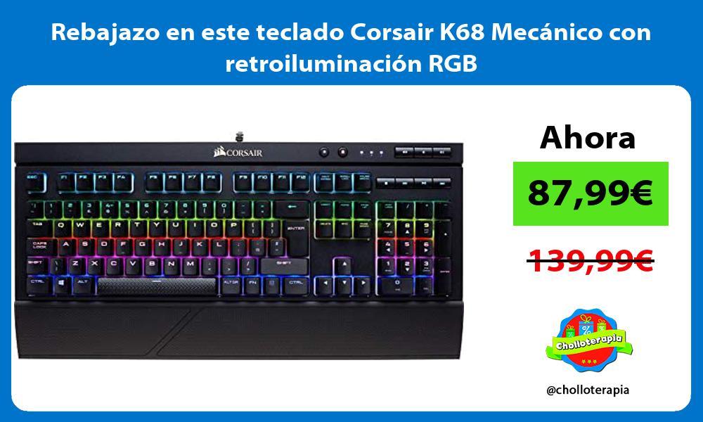 Rebajazo en este teclado Corsair K68 Mecanico con retroiluminacion RGB