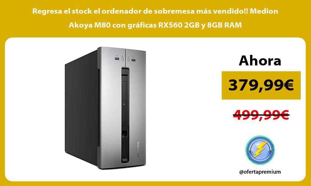 Regresa el stock el ordenador de sobremesa mas vendido Medion Akoya M80 con graficas RX560 2GB y 8GB RAM