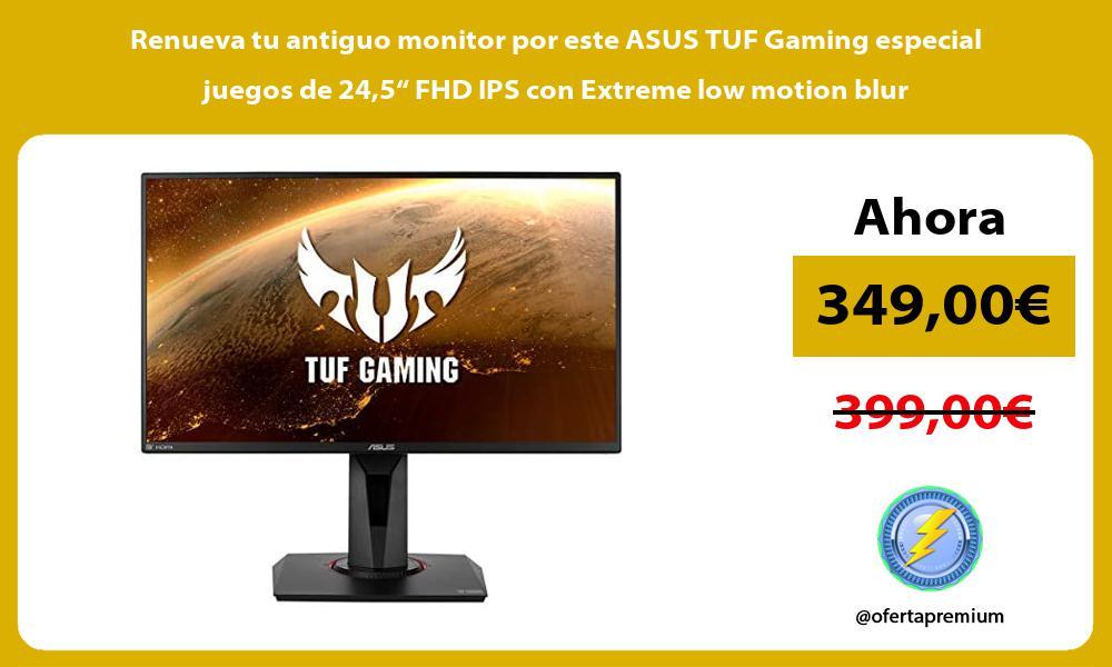 Renueva tu antiguo monitor por este ASUS TUF Gaming especial juegos de 245 FHD IPS con Extreme low motion blur