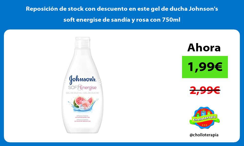 Reposicion de stock con descuento en este gel de ducha Johnsons soft energise de sandia y rosa con 750ml