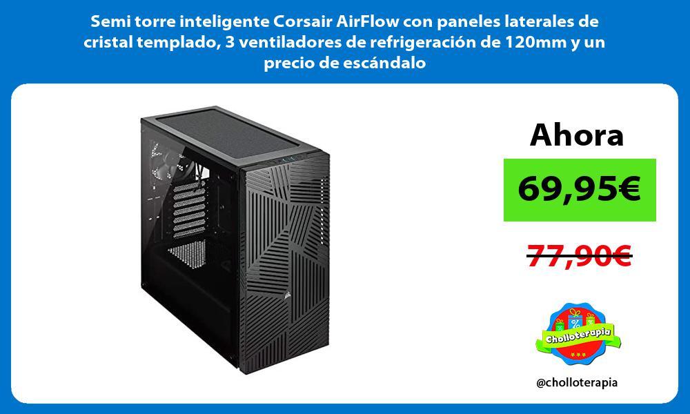 Semi torre inteligente Corsair AirFlow con paneles laterales de cristal templado 3 ventiladores de refrigeracion de 120mm y un precio de escandalo