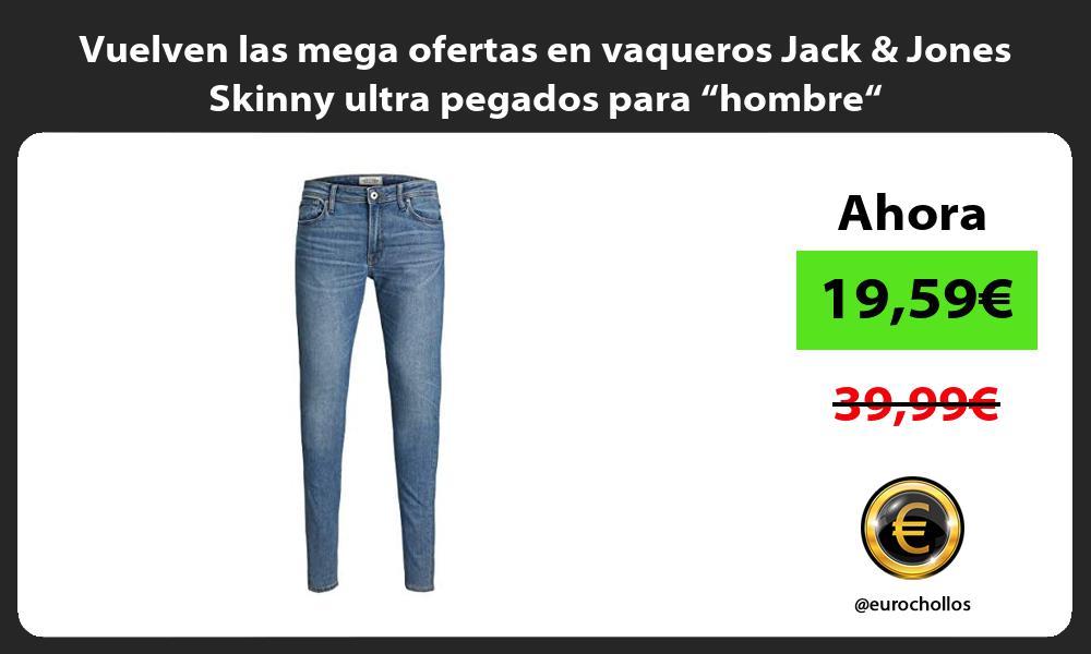 Vuelven las mega ofertas en vaqueros Jack Jones Skinny ultra pegados para hombre