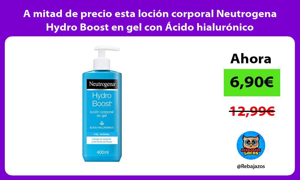 A mitad de precio esta locion corporal Neutrogena Hydro Boost en gel con Acido hialuronico