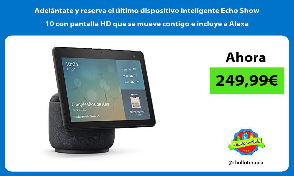 Adelantate y reserva el ultimo dispositivo inteligente Echo Show 10 con pantalla HD que se mueve contigo e incluye a Alexa
