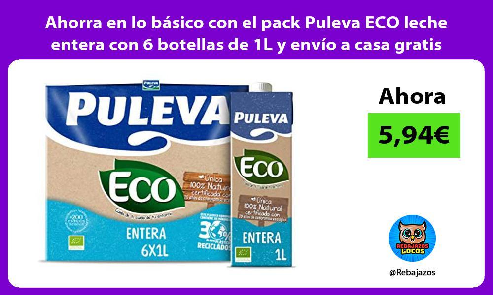 Ahorra en lo basico con el pack Puleva ECO leche entera con 6 botellas de 1L y envio a casa gratis