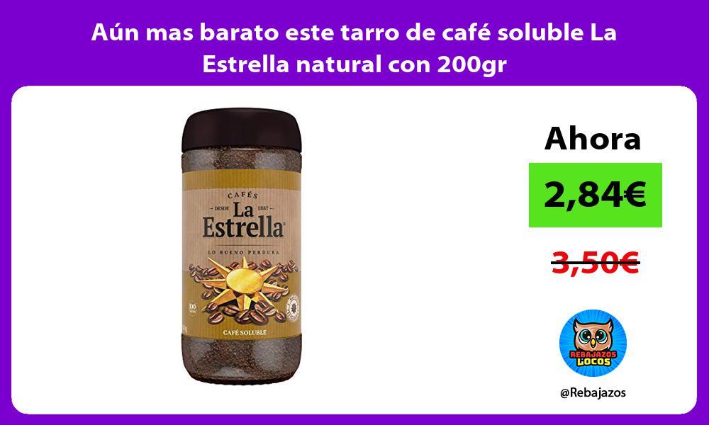 Aun mas barato este tarro de cafe soluble La Estrella natural con 200gr