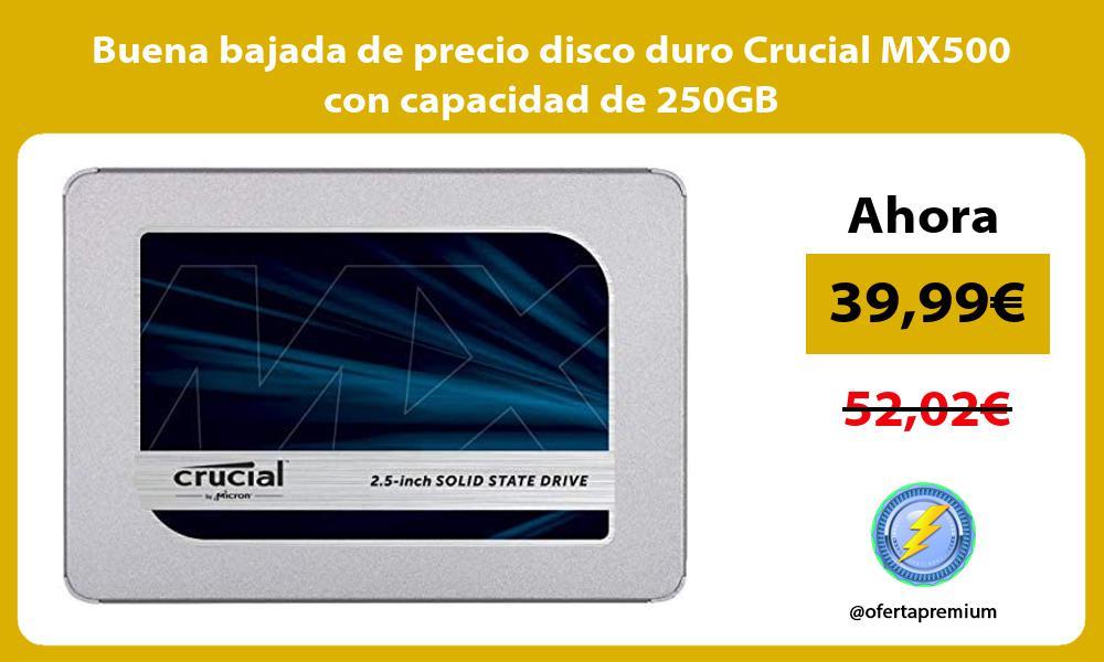 Buena bajada de precio disco duro Crucial MX500 con capacidad de 250GB