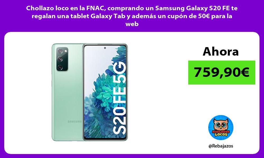 Chollazo loco en la FNAC comprando un Samsung Galaxy S20 FE te regalan una tablet Galaxy Tab y ademas un cupon de 50E para la web