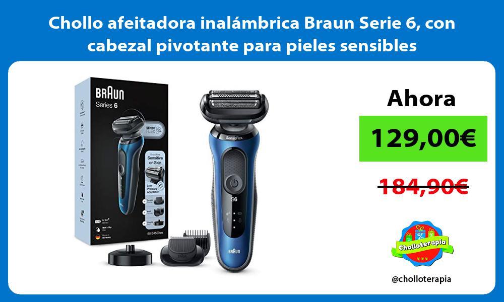 Chollo afeitadora inalambrica Braun Serie 6 con cabezal pivotante para pieles sensibles