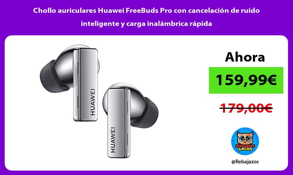 Chollo auriculares Huawei FreeBuds Pro con cancelacion de ruido inteligente y carga inalambrica rapida