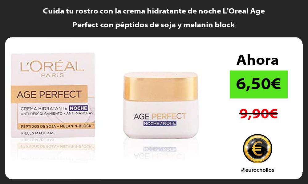 Cuida tu rostro con la crema hidratante de noche LOreal Age Perfect con peptidos de soja y melanin block