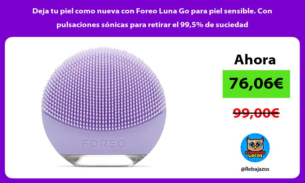 Deja tu piel como nueva con Foreo Luna Go para piel sensible Con pulsaciones sonicas para retirar el 995 de suciedad