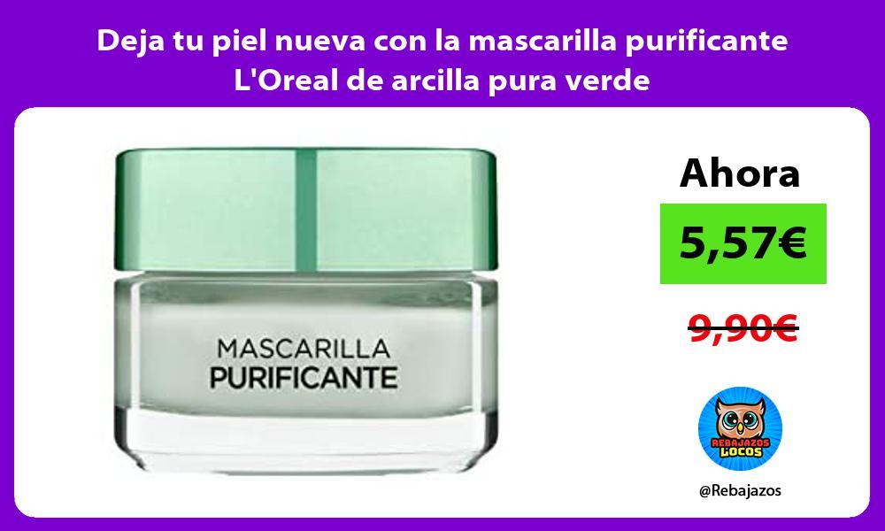 Deja tu piel nueva con la mascarilla purificante LOreal de arcilla pura verde
