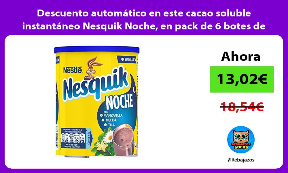 Descuento automatico en este cacao soluble instantaneo Nesquik Noche en pack de 6 botes de 400gr