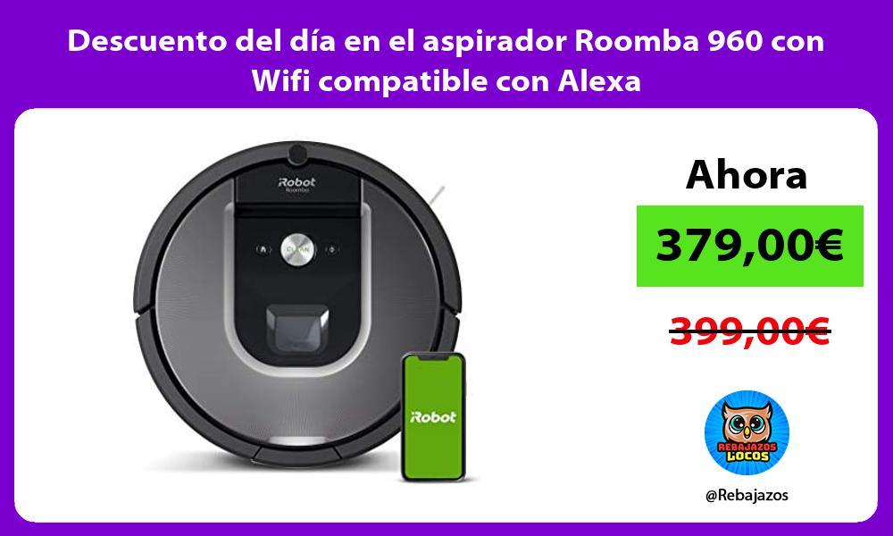 Descuento del dia en el aspirador Roomba 960 con Wifi compatible con Alexa