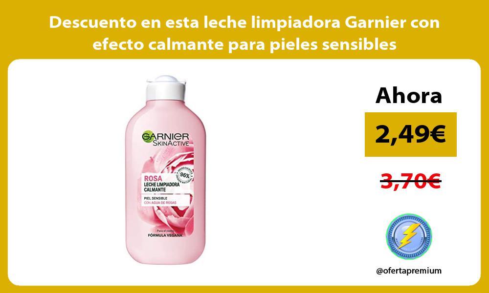 Descuento en esta leche limpiadora Garnier con efecto calmante para pieles sensibles