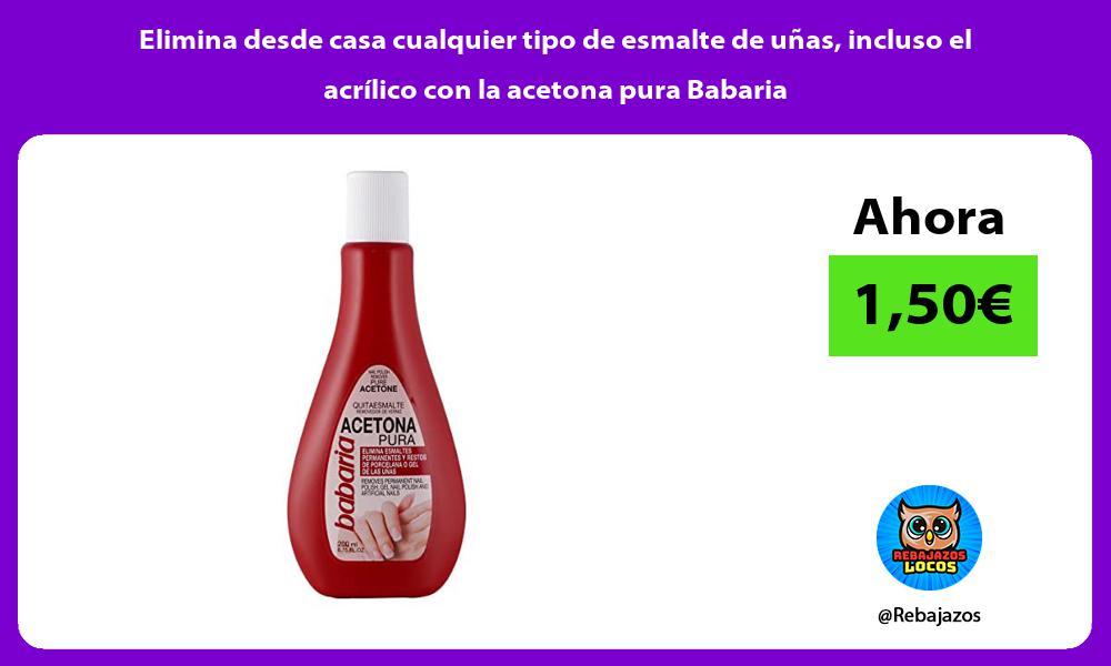 Elimina desde casa cualquier tipo de esmalte de unas incluso el acrilico con la acetona pura Babaria