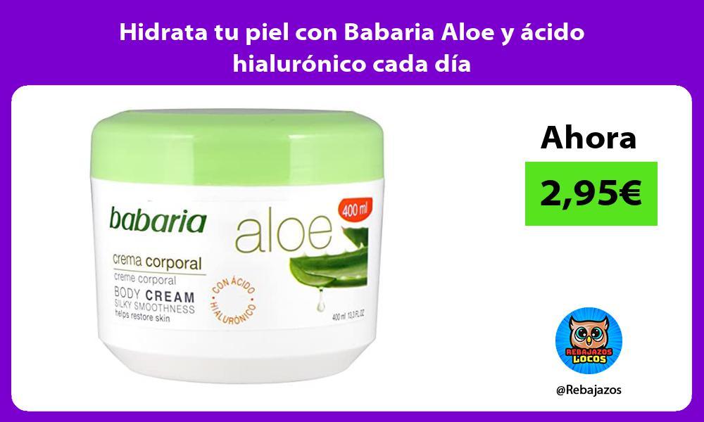 Hidrata tu piel con Babaria Aloe y acido hialuronico cada dia