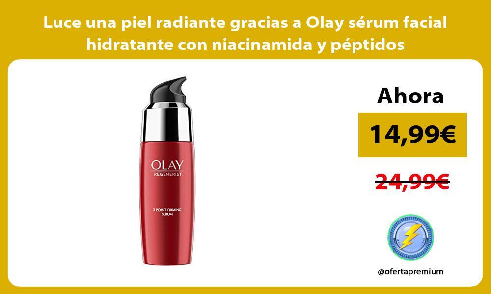 Luce una piel radiante gracias a Olay serum facial hidratante con niacinamida y peptidos