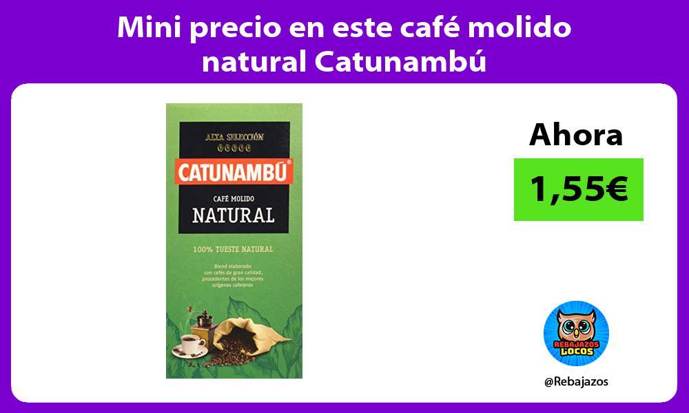 Mini precio en este cafe molido natural Catunambu