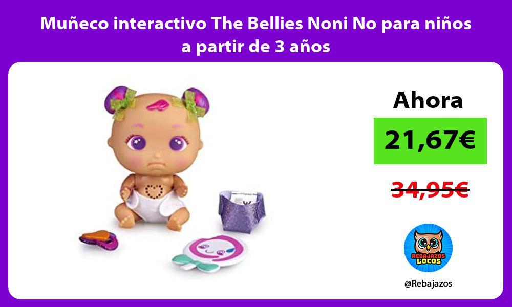 Muneco interactivo The Bellies Noni No para ninos a partir de 3 anos