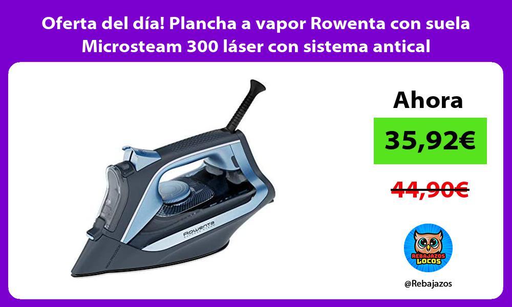 Oferta del dia Plancha a vapor Rowenta con suela Microsteam 300 laser con sistema antical