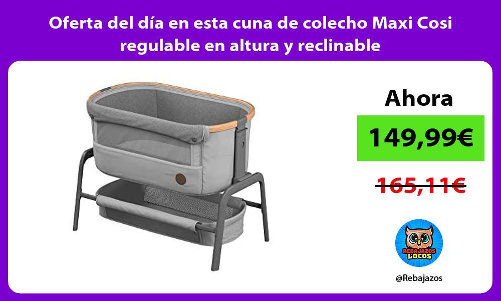 Oferta del dia en esta cuna de colecho Maxi Cosi regulable en altura y reclinable